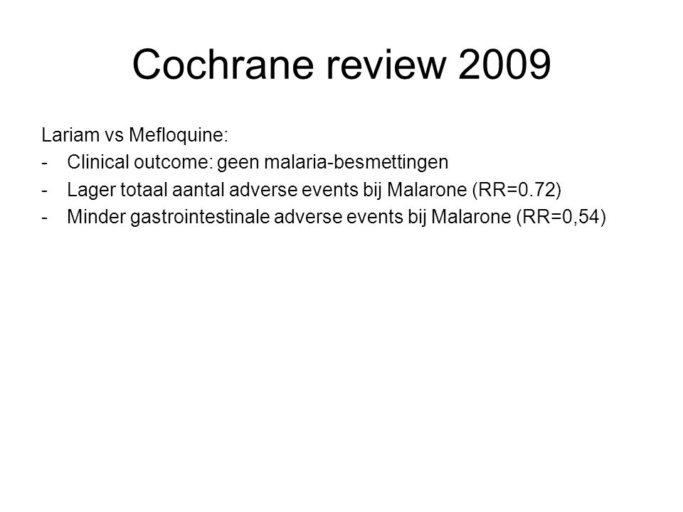 Cochrane review 2009 Lariam vs Mefloquine: - Clinical outcome: geen malaria-besmettingen -Lager totaal aantal adverse events bij Malarone (RR=0.72) -Minder gastrointestinale adverse events bij Malarone (RR=0,54)