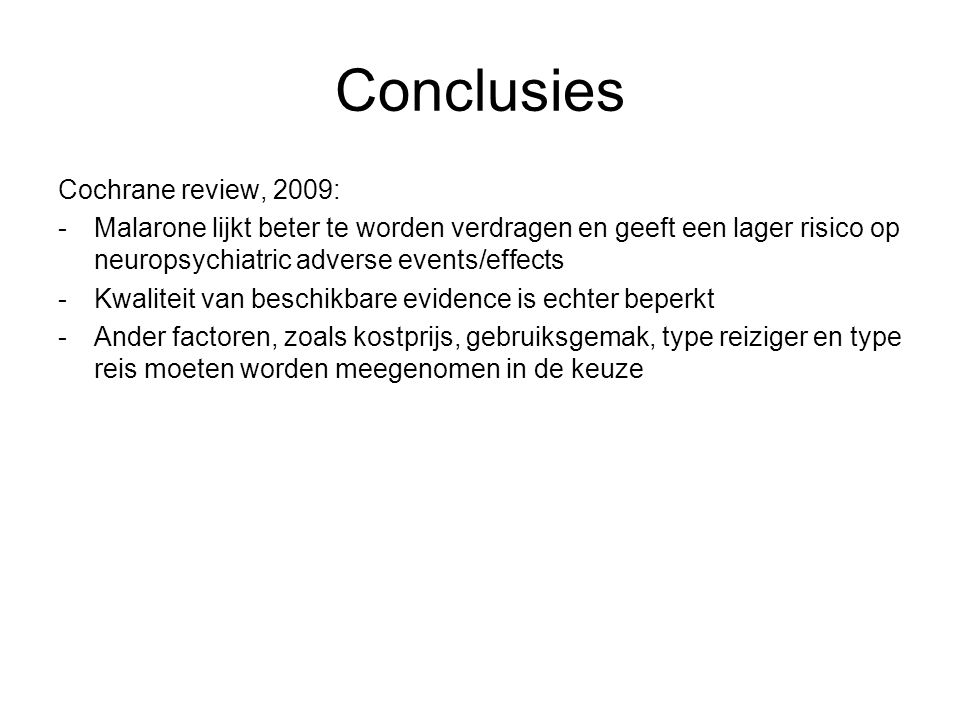 Conclusies Cochrane review, 2009: -Malarone lijkt beter te worden verdragen en geeft een lager risico op neuropsychiatric adverse events/effects -Kwal