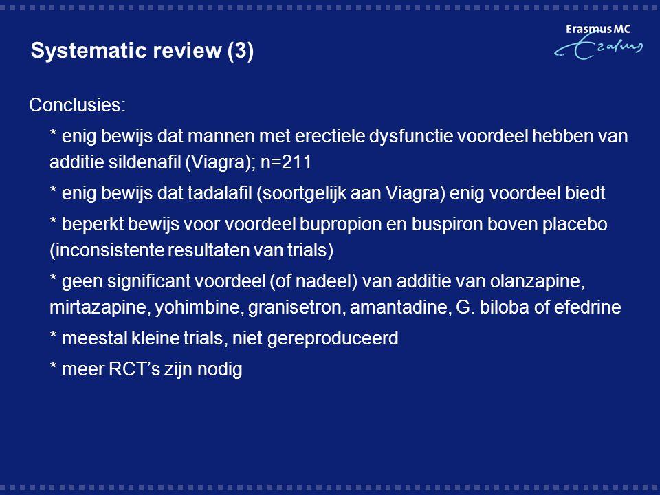 Systematic review (3) Conclusies: * enig bewijs dat mannen met erectiele dysfunctie voordeel hebben van additie sildenafil (Viagra); n=211 * enig bewi