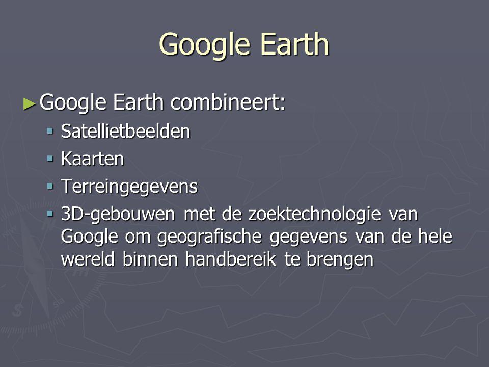 Google Earth ► Google Earth combineert:  Satellietbeelden  Kaarten  Terreingegevens  3D-gebouwen met de zoektechnologie van Google om geografische
