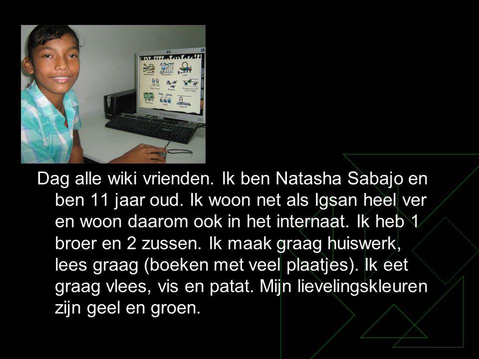 Dag alle wiki vrienden. Ik ben Natasha Sabajo en ben 11 jaar oud. Ik woon net als Igsan heel ver en woon daarom ook in het internaat. Ik heb 1 broer e