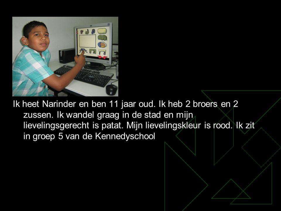 Ik heet Narinder en ben 11 jaar oud. Ik heb 2 broers en 2 zussen. Ik wandel graag in de stad en mijn lievelingsgerecht is patat. Mijn lievelingskleur