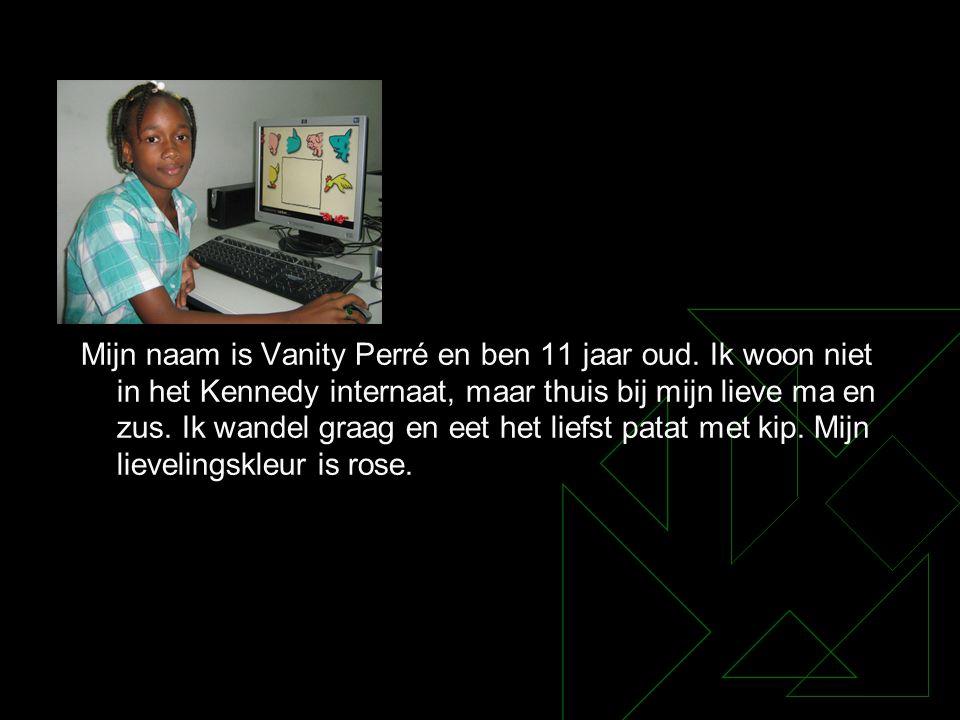 Mijn naam is Vanity Perré en ben 11 jaar oud. Ik woon niet in het Kennedy internaat, maar thuis bij mijn lieve ma en zus. Ik wandel graag en eet het l