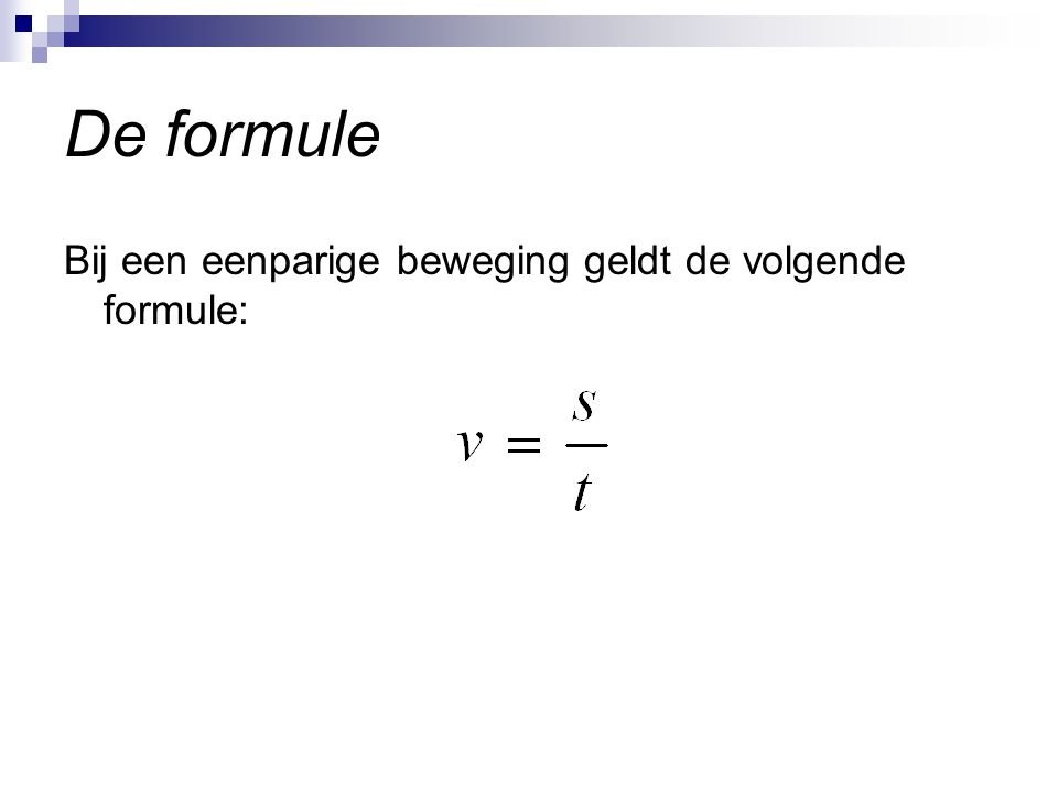 De formule Bij een eenparige beweging geldt de volgende formule: