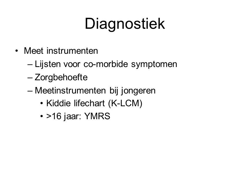 Diagnostiek Meet instrumenten –Lijsten voor co-morbide symptomen –Zorgbehoefte –Meetinstrumenten bij jongeren Kiddie lifechart (K-LCM) >16 jaar: YMRS