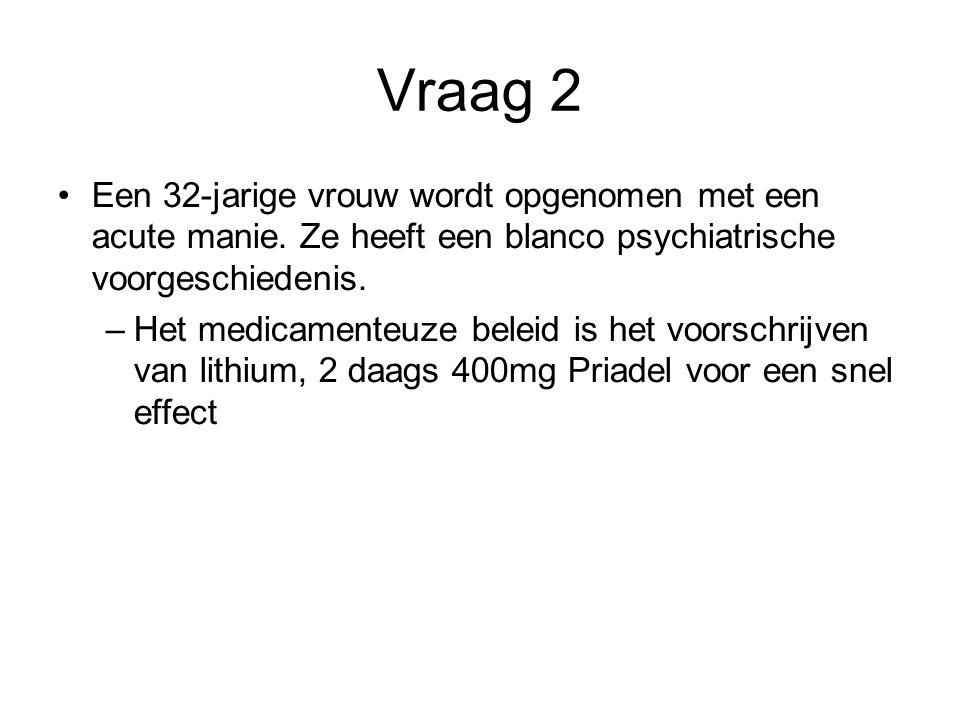 Vraag 2 Een 32-jarige vrouw wordt opgenomen met een acute manie. Ze heeft een blanco psychiatrische voorgeschiedenis. –Het medicamenteuze beleid is he