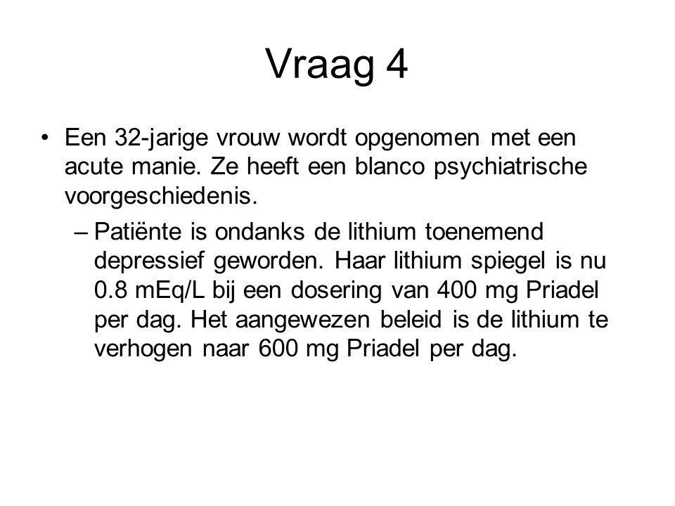 Vraag 4 Een 32-jarige vrouw wordt opgenomen met een acute manie. Ze heeft een blanco psychiatrische voorgeschiedenis. –Patiënte is ondanks de lithium