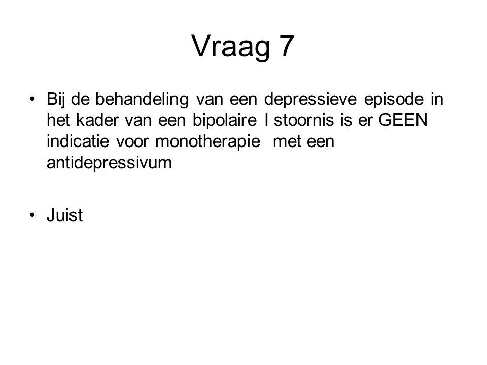 Vraag 7 Bij de behandeling van een depressieve episode in het kader van een bipolaire I stoornis is er GEEN indicatie voor monotherapie met een antide
