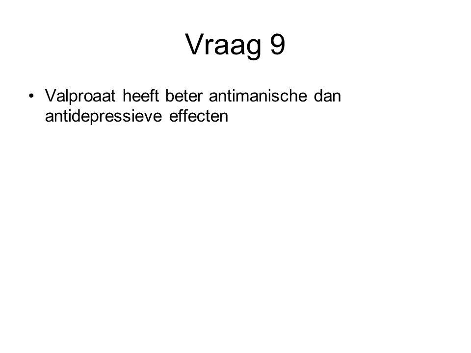Vraag 9 Valproaat heeft beter antimanische dan antidepressieve effecten