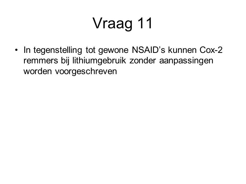 Vraag 11 In tegenstelling tot gewone NSAID's kunnen Cox-2 remmers bij lithiumgebruik zonder aanpassingen worden voorgeschreven
