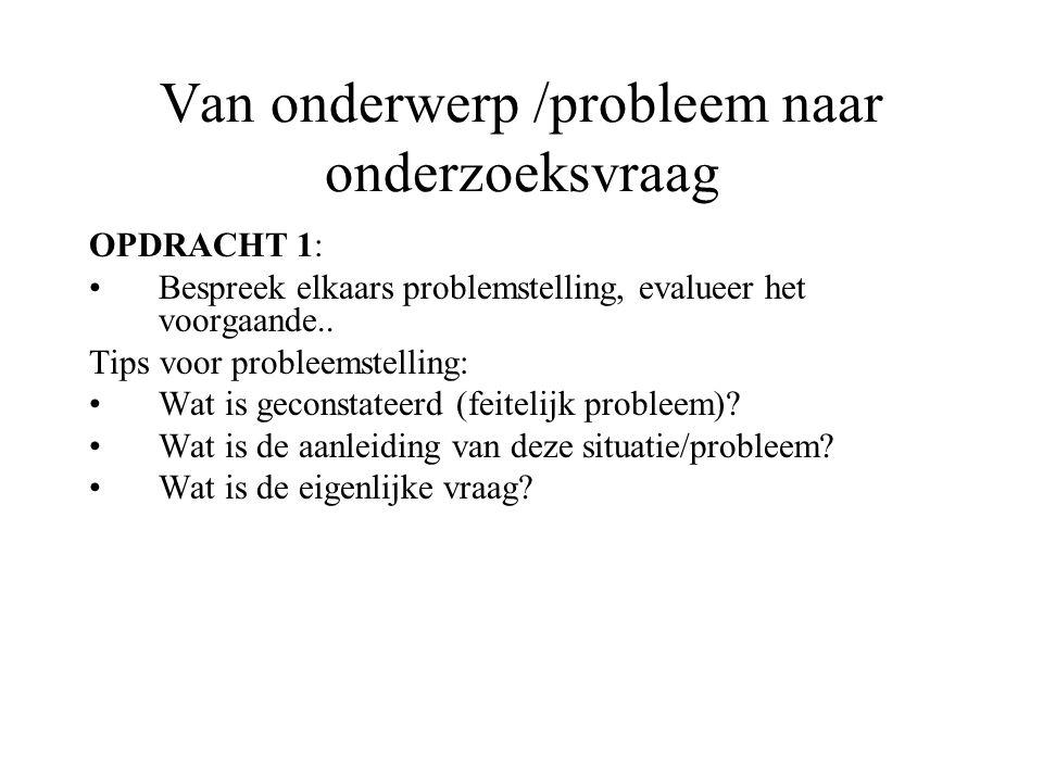 Van onderwerp /probleem naar onderzoeksvraag OPDRACHT 1: Bespreek elkaars problemstelling, evalueer het voorgaande.. Tips voor probleemstelling: Wat i