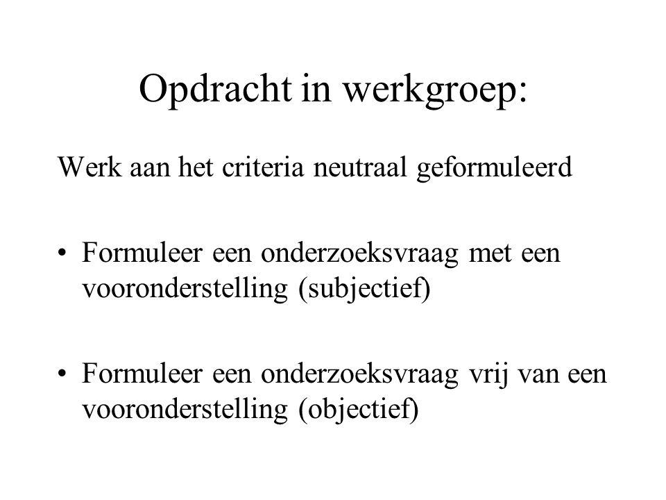 Opdracht in werkgroep: Werk aan het criteria neutraal geformuleerd Formuleer een onderzoeksvraag met een vooronderstelling (subjectief) Formuleer een