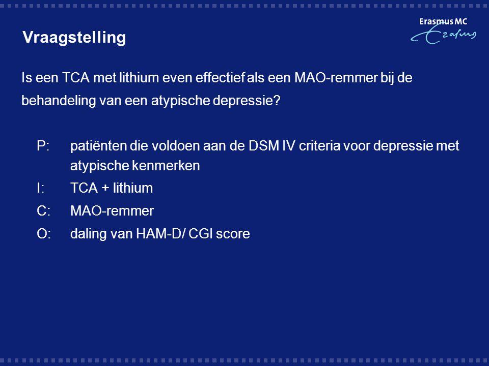 Vraagstelling Is een TCA met lithium even effectief als een MAO-remmer bij de behandeling van een atypische depressie? P:patiënten die voldoen aan de