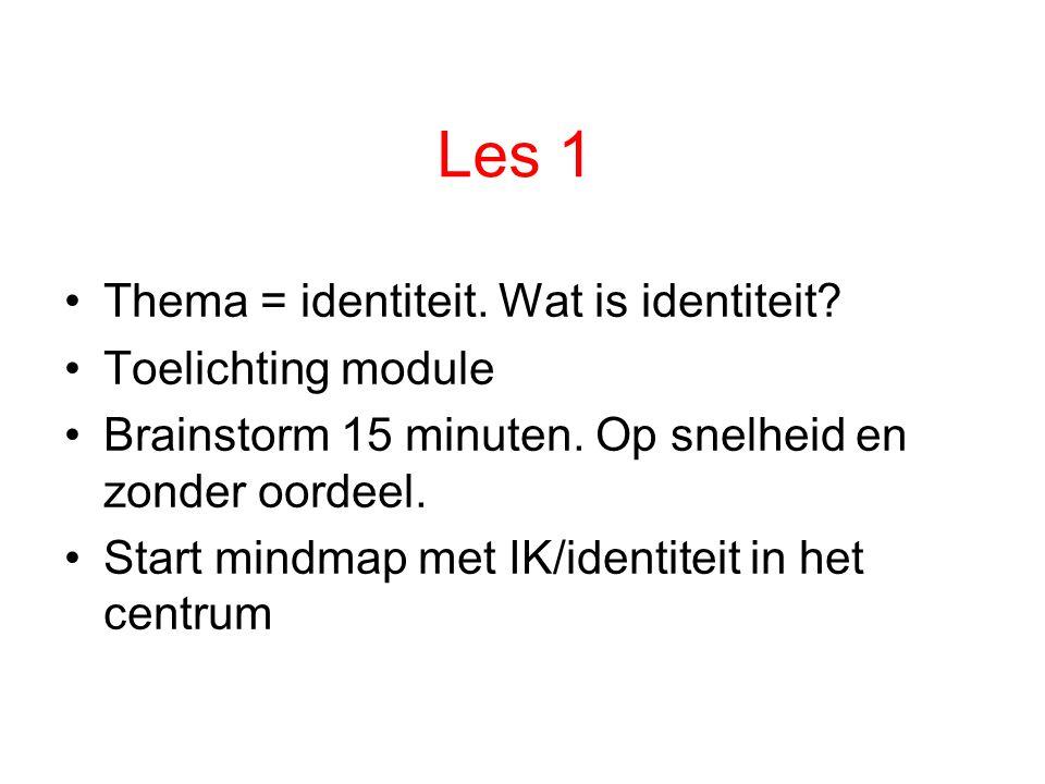 Les 1 Thema = identiteit. Wat is identiteit? Toelichting module Brainstorm 15 minuten. Op snelheid en zonder oordeel. Start mindmap met IK/identiteit