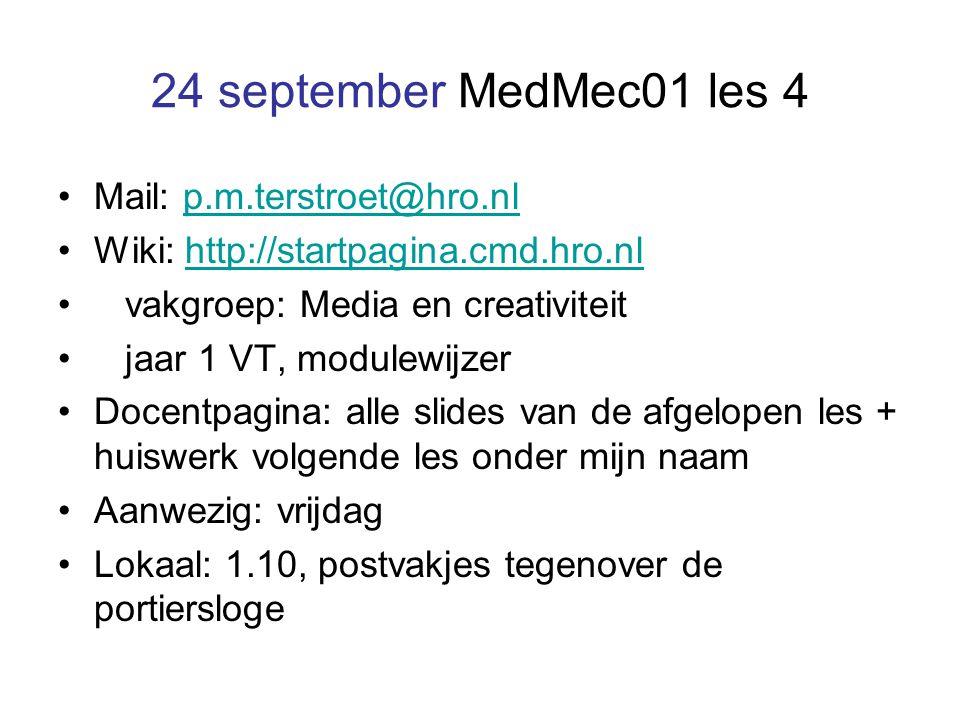 24 september MedMec01 les 4 Mail: p.m.terstroet@hro.nlp.m.terstroet@hro.nl Wiki: http://startpagina.cmd.hro.nlhttp://startpagina.cmd.hro.nl vakgroep: Media en creativiteit jaar 1 VT, modulewijzer Docentpagina: alle slides van de afgelopen les + huiswerk volgende les onder mijn naam Aanwezig: vrijdag Lokaal: 1.10, postvakjes tegenover de portiersloge