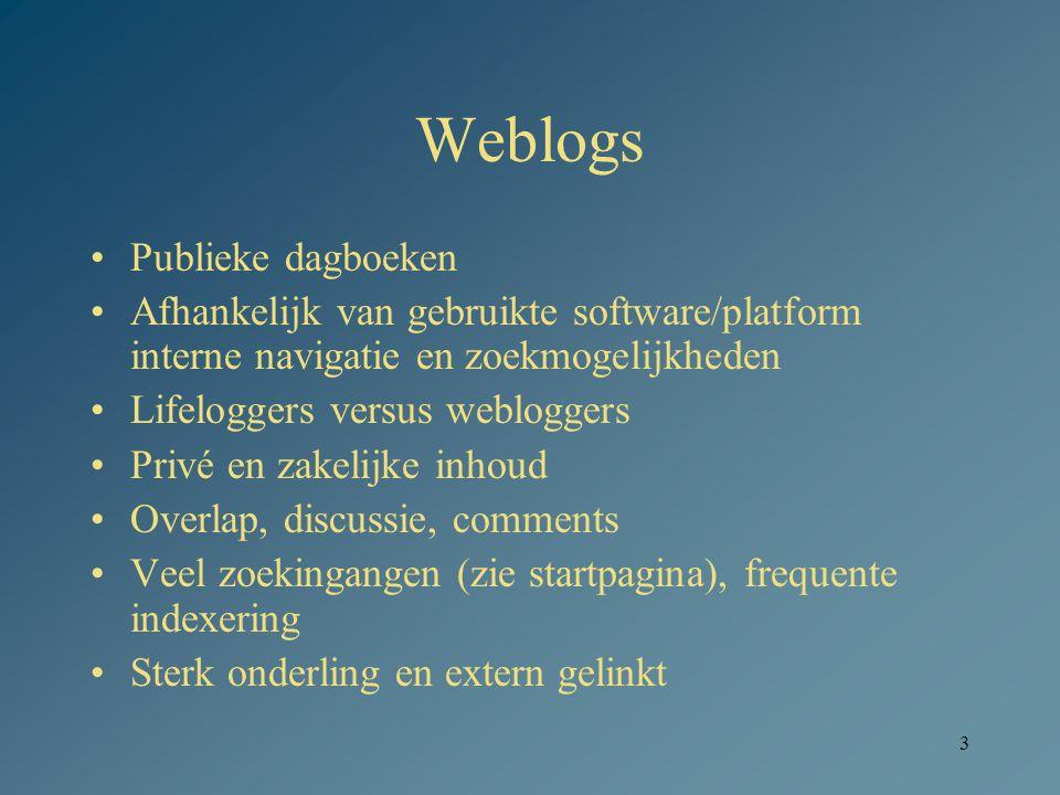 3 Weblogs Publieke dagboeken Afhankelijk van gebruikte software/platform interne navigatie en zoekmogelijkheden Lifeloggers versus webloggers Privé en zakelijke inhoud Overlap, discussie, comments Veel zoekingangen (zie startpagina), frequente indexering Sterk onderling en extern gelinkt