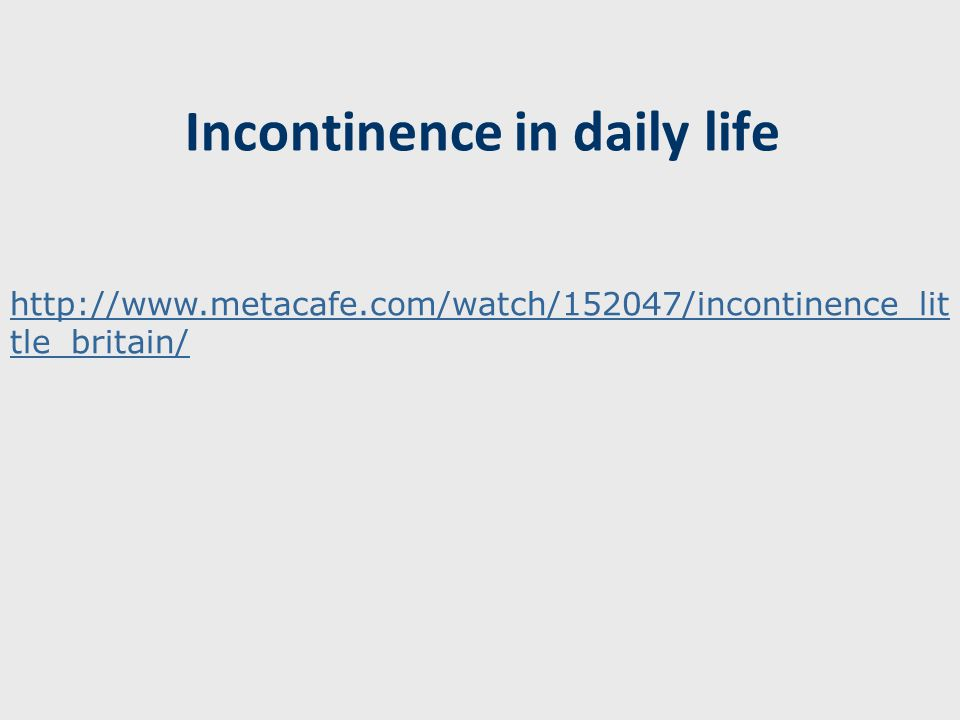 Incontinence in daily life http://www.metacafe.com/watch/152047/incontinence_lit tle_britain/