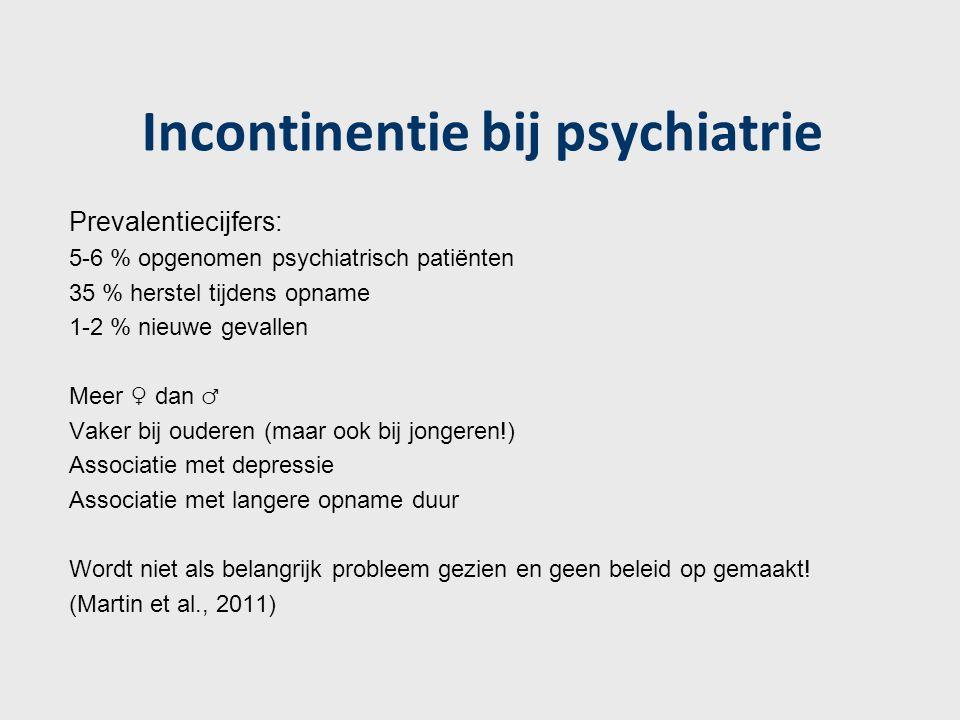 Incontinentie bij psychiatrie Prevalentiecijfers: 5-6 % opgenomen psychiatrisch patiënten 35 % herstel tijdens opname 1-2 % nieuwe gevallen Meer ♀ dan