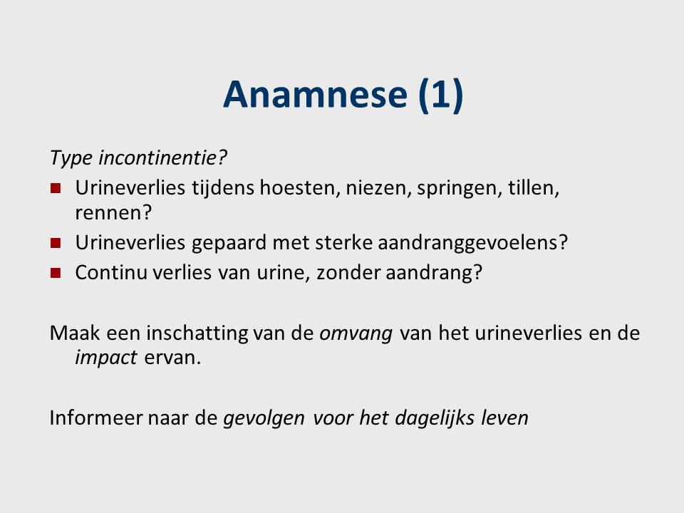 Anamnese (1) Type incontinentie? Urineverlies tijdens hoesten, niezen, springen, tillen, rennen? Urineverlies gepaard met sterke aandranggevoelens? Co