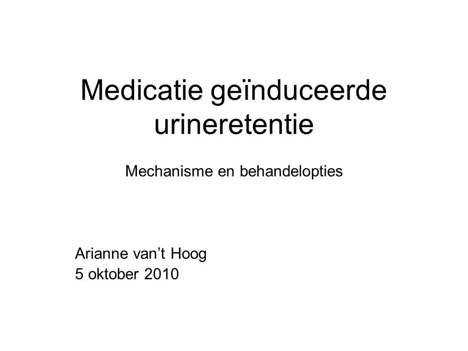Medicatie geïnduceerde urineretentie Mechanisme en behandelopties Arianne van't Hoog 5 oktober 2010