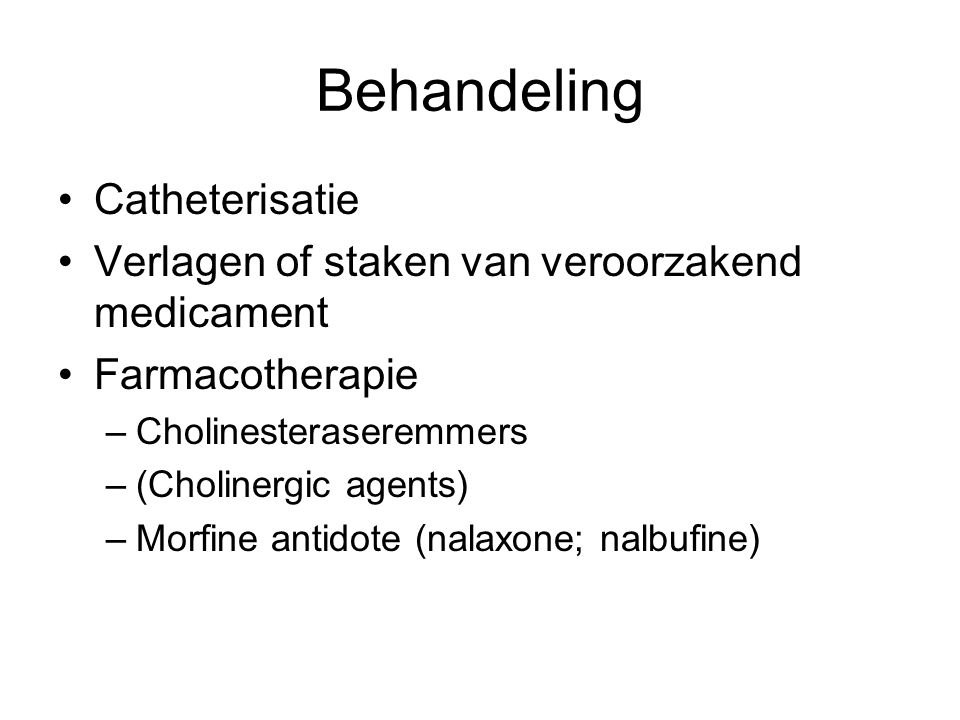 Behandeling Catheterisatie Verlagen of staken van veroorzakend medicament Farmacotherapie –Cholinesteraseremmers –(Cholinergic agents) –Morfine antido