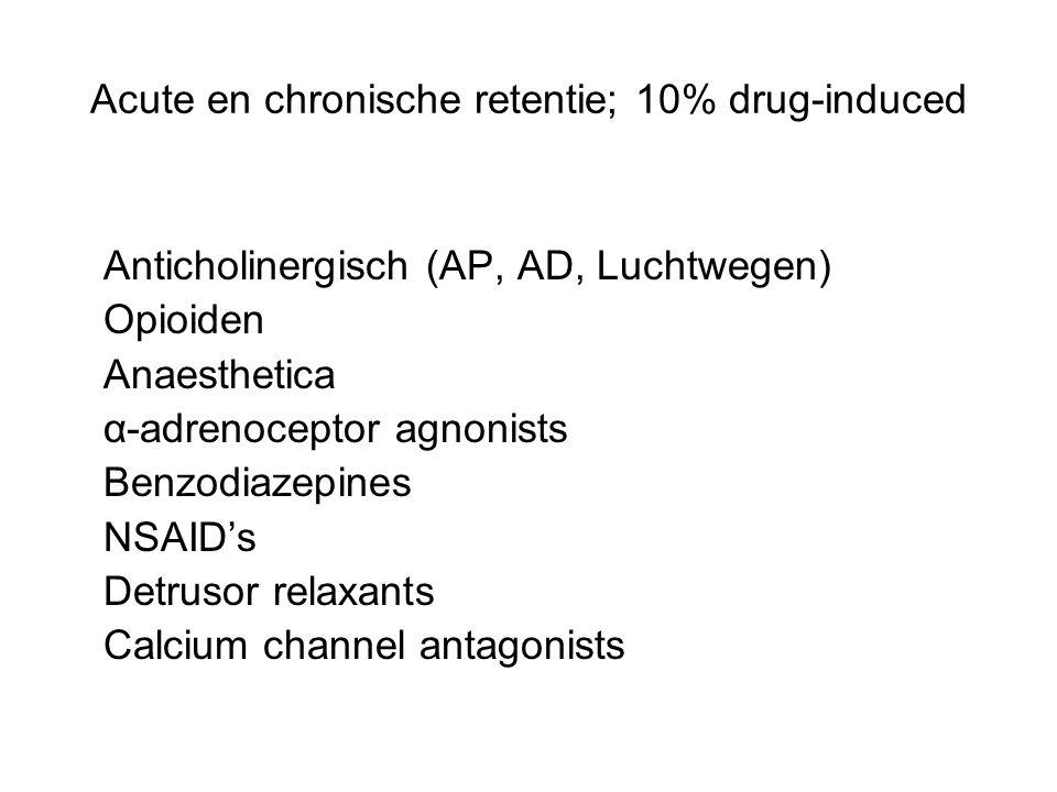 Acute en chronische retentie; 10% drug-induced Anticholinergisch (AP, AD, Luchtwegen) Opioiden Anaesthetica α-adrenoceptor agnonists Benzodiazepines NSAID's Detrusor relaxants Calcium channel antagonists