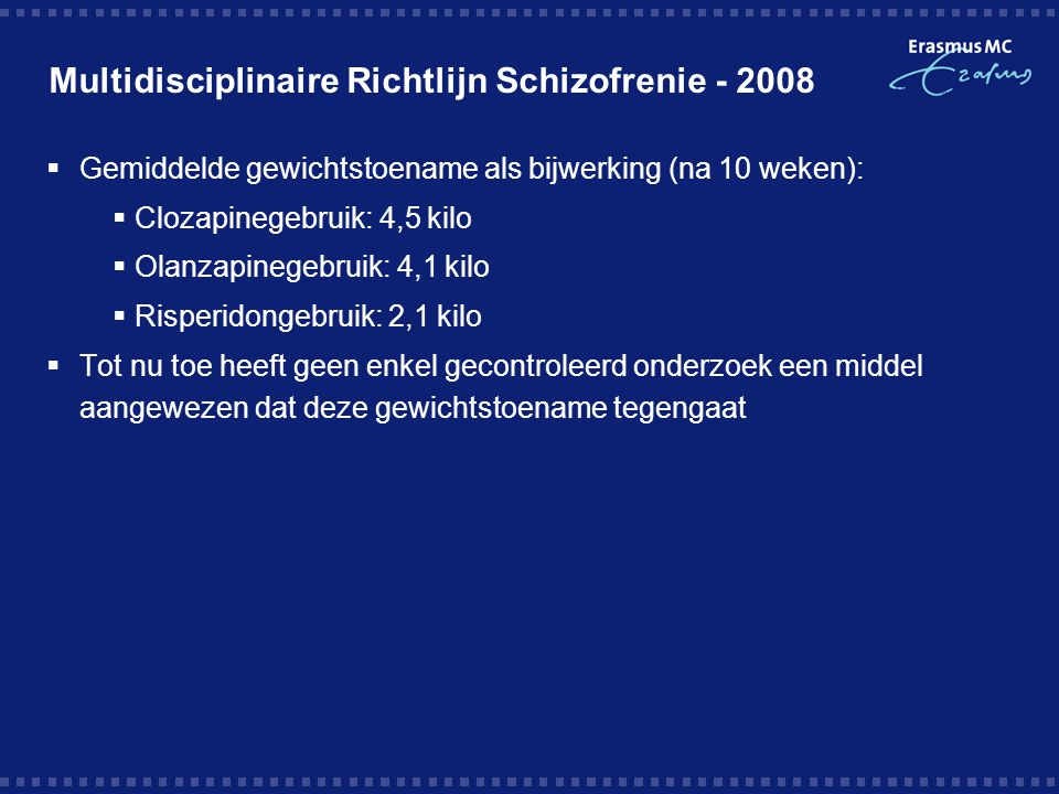 Multidisciplinaire Richtlijn Schizofrenie - 2008  Gemiddelde gewichtstoename als bijwerking (na 10 weken):  Clozapinegebruik: 4,5 kilo  Olanzapineg
