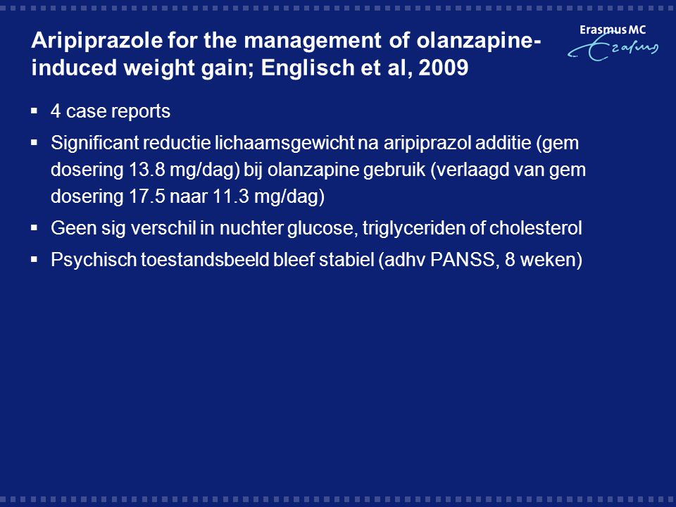 Aripiprazole for the management of olanzapine- induced weight gain; Englisch et al, 2009  4 case reports  Significant reductie lichaamsgewicht na ar
