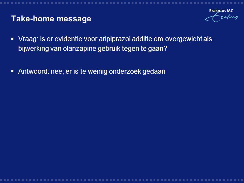 Take-home message  Vraag: is er evidentie voor aripiprazol additie om overgewicht als bijwerking van olanzapine gebruik tegen te gaan?  Antwoord: ne