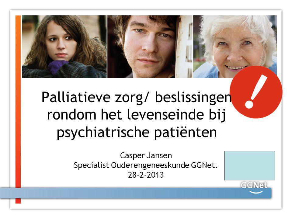 Palliatieve zorg/ beslissingen rondom het levenseinde bij psychiatrische patiënten Casper Jansen Specialist Ouderengeneeskunde GGNet. 28-2-2013
