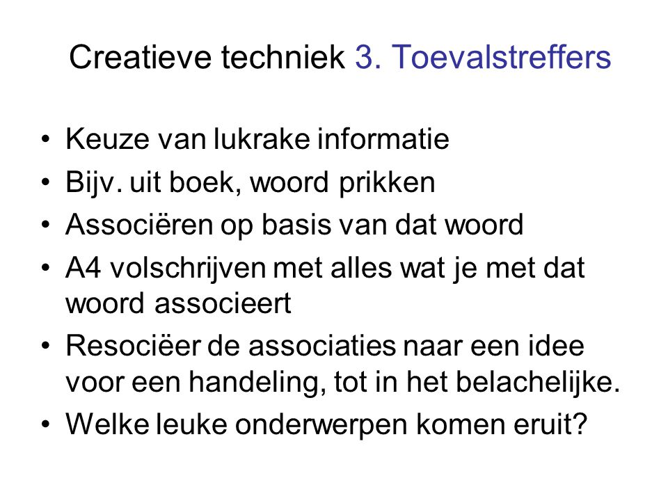 Creatieve techniek 3. Toevalstreffers Keuze van lukrake informatie Bijv. uit boek, woord prikken Associëren op basis van dat woord A4 volschrijven met