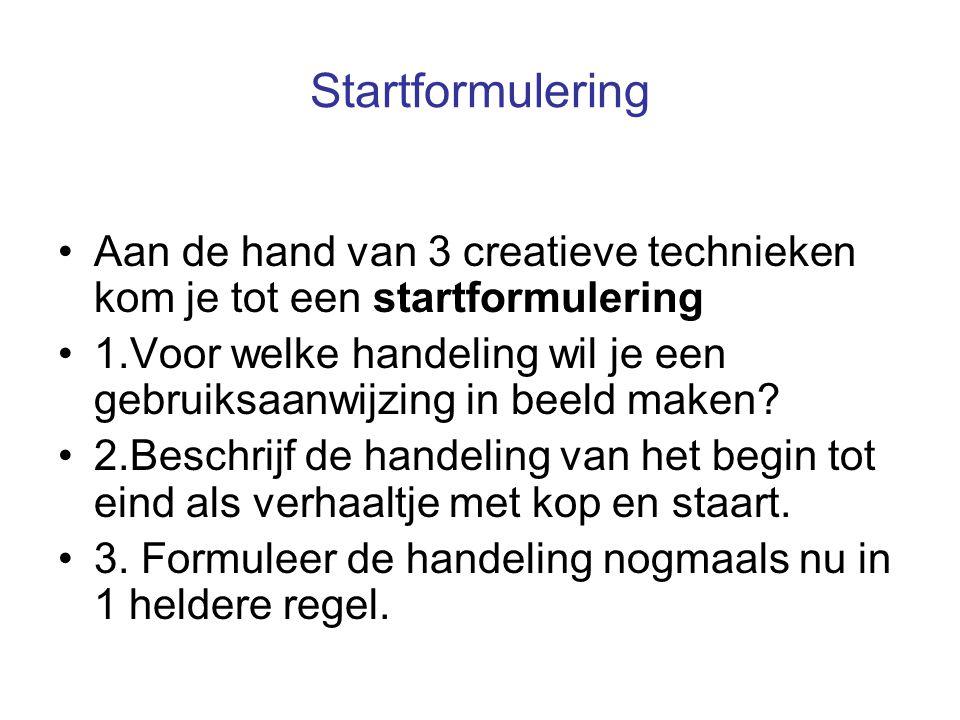 Startformulering Aan de hand van 3 creatieve technieken kom je tot een startformulering 1.Voor welke handeling wil je een gebruiksaanwijzing in beeld