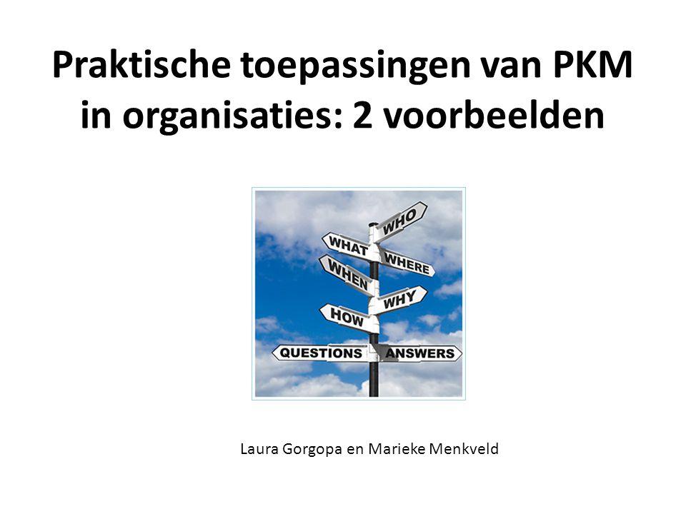 Praktische toepassingen van PKM in organisaties: 2 voorbeelden Laura Gorgopa en Marieke Menkveld