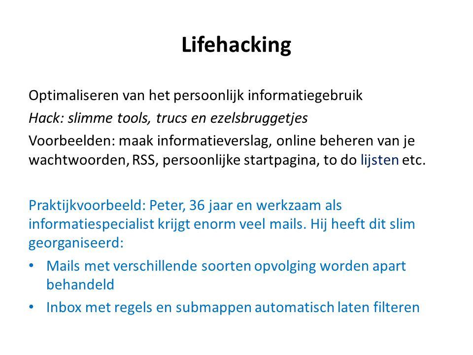 Lifehacking Optimaliseren van het persoonlijk informatiegebruik Hack: slimme tools, trucs en ezelsbruggetjes Voorbeelden: maak informatieverslag, online beheren van je wachtwoorden, RSS, persoonlijke startpagina, to do lijsten etc.