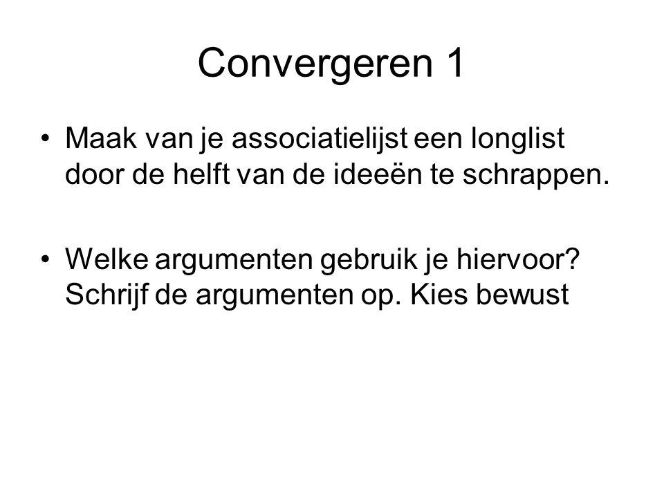 Convergeren 1 Maak van je associatielijst een longlist door de helft van de ideeën te schrappen. Welke argumenten gebruik je hiervoor? Schrijf de argu