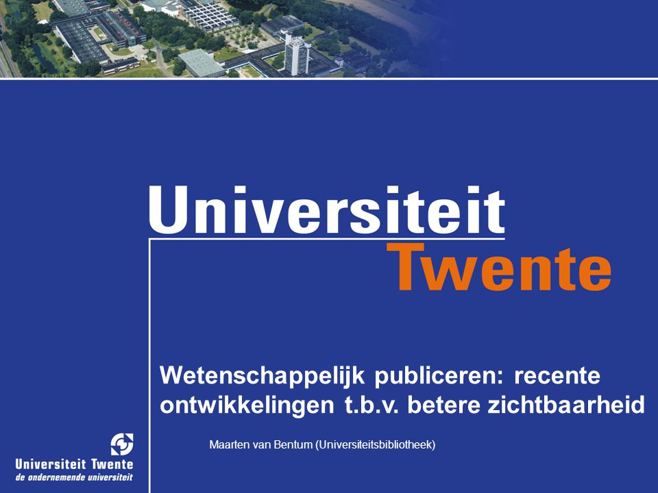 Maarten van Bentum (Universiteitsbibliotheek) Wetenschappelijk publiceren: recente ontwikkelingen t.b.v. betere zichtbaarheid Maarten van Bentum (Univ