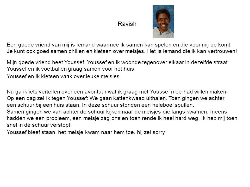 Ravish Een goede vriend van mij is iemand waarmee ik samen kan spelen en die voor mij op komt. Je kunt ook goed samen chillen en kletsen over meisjes.