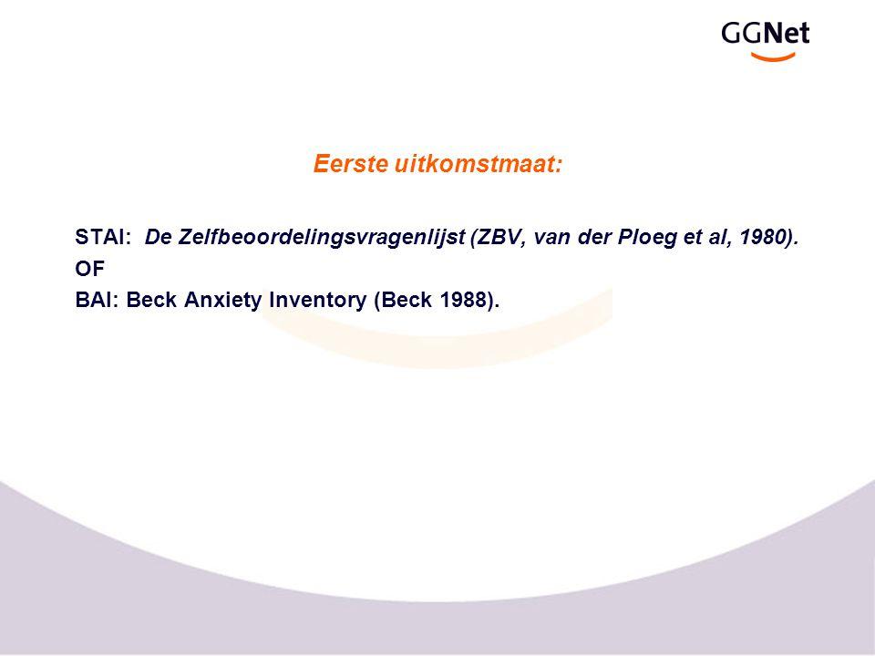 Eerste uitkomstmaat: STAI: De Zelfbeoordelingsvragenlijst (ZBV, van der Ploeg et al, 1980). OF BAI: Beck Anxiety Inventory (Beck 1988).