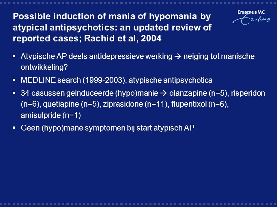 Possible induction of mania of hypomania by atypical antipsychotics: an updated review of reported cases; Rachid et al, 2004  Atypische AP deels anti