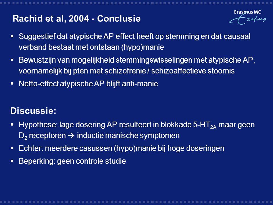 Rachid et al, 2004 - Conclusie  Suggestief dat atypische AP effect heeft op stemming en dat causaal verband bestaat met ontstaan (hypo)manie  Bewustzijn van mogelijkheid stemmingswisselingen met atypische AP, voornamelijk bij pten met schizofrenie / schizoaffectieve stoornis  Netto-effect atypische AP blijft anti-manie Discussie:  Hypothese: lage dosering AP resulteert in blokkade 5-HT 2A maar geen D 2 receptoren  inductie manische symptomen  Echter: meerdere casussen (hypo)manie bij hoge doseringen  Beperking: geen controle studie
