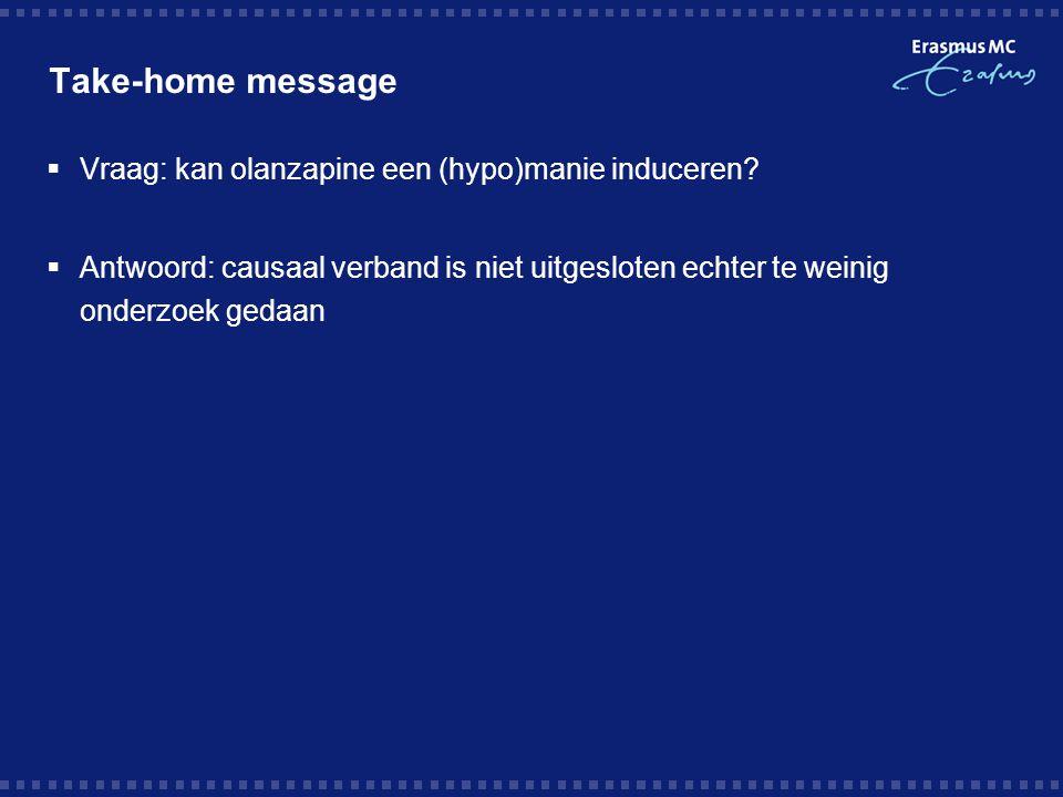 Take-home message  Vraag: kan olanzapine een (hypo)manie induceren?  Antwoord: causaal verband is niet uitgesloten echter te weinig onderzoek gedaan