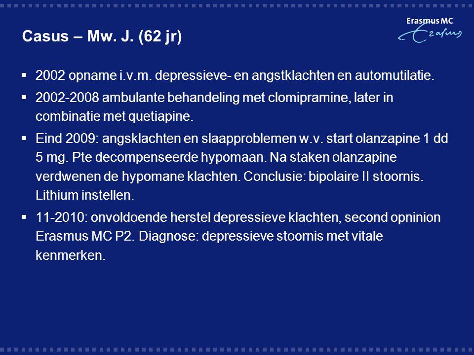 Casus – Mw. J. (62 jr)  2002 opname i.v.m. depressieve- en angstklachten en automutilatie.  2002-2008 ambulante behandeling met clomipramine, later