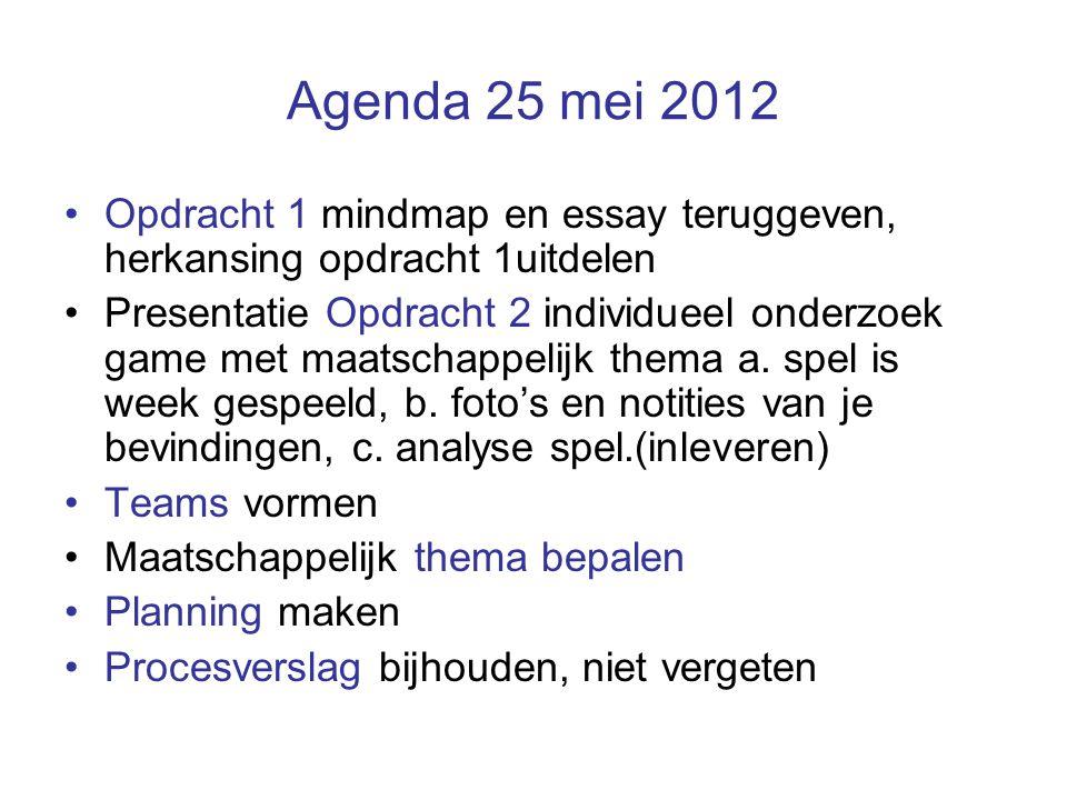 Agenda 25 mei 2012 Opdracht 1 mindmap en essay teruggeven, herkansing opdracht 1uitdelen Presentatie Opdracht 2 individueel onderzoek game met maatsch