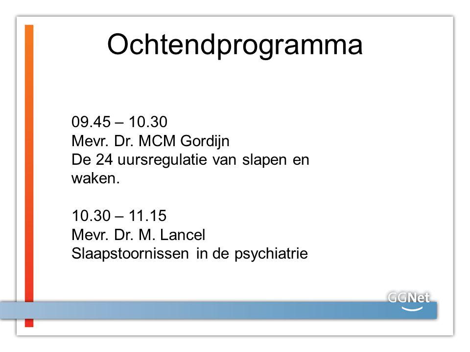 Ochtendprogramma 09.45 – 10.30 Mevr. Dr. MCM Gordijn De 24 uursregulatie van slapen en waken. 10.30 – 11.15 Mevr. Dr. M. Lancel Slaapstoornissen in de