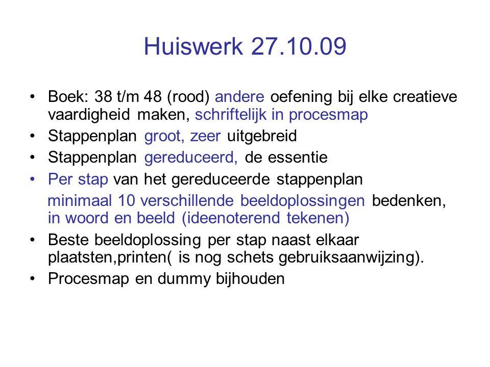Huiswerk 27.10.09 Boek: 38 t/m 48 (rood) andere oefening bij elke creatieve vaardigheid maken, schriftelijk in procesmap Stappenplan groot, zeer uitge