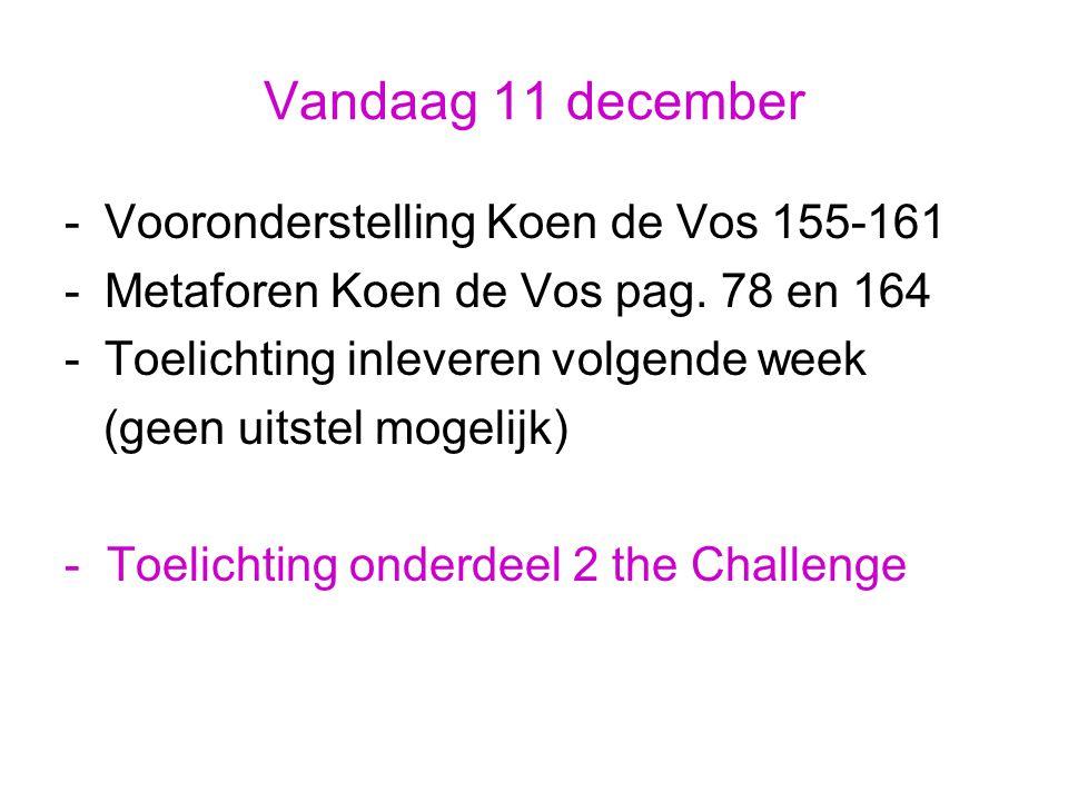 Vandaag 11 december -Vooronderstelling Koen de Vos 155-161 -Metaforen Koen de Vos pag. 78 en 164 -Toelichting inleveren volgende week (geen uitstel mo