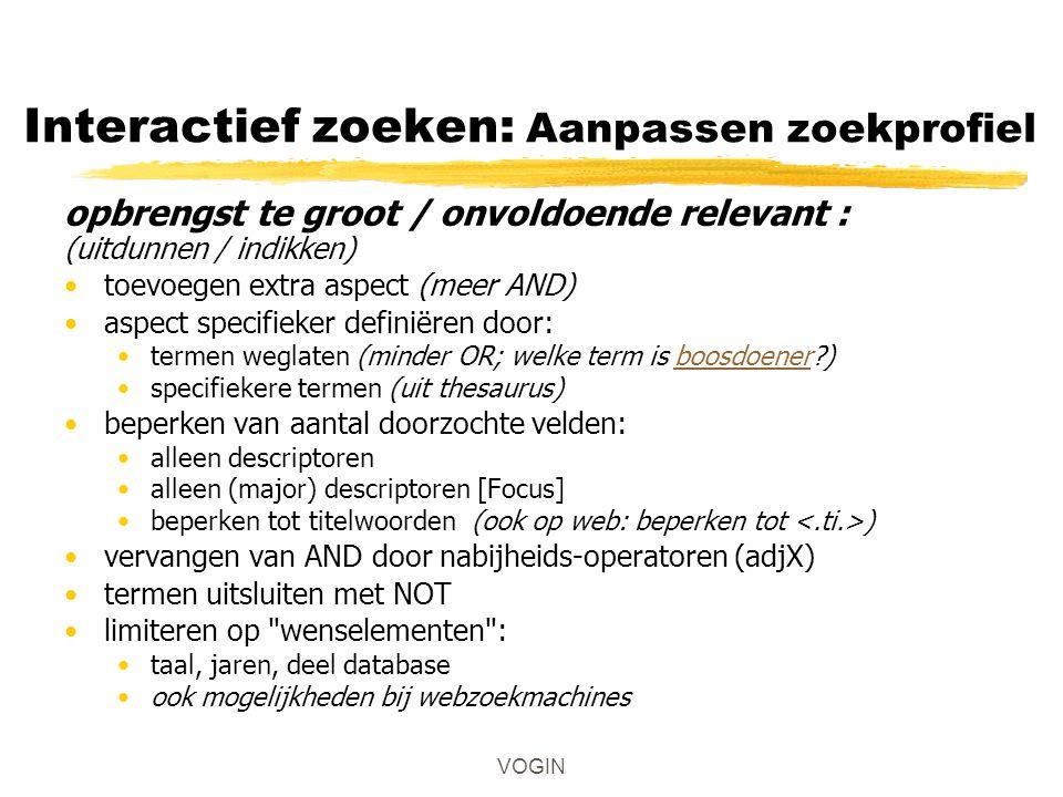 Interactief zoeken: Aanpassen zoekprofiel opbrengst te groot / onvoldoende relevant : (uitdunnen / indikken) toevoegen extra aspect (meer AND) aspect specifieker definiëren door: termen weglaten (minder OR; welke term is boosdoener )boosdoener specifiekere termen (uit thesaurus) beperken van aantal doorzochte velden: alleen descriptoren alleen (major) descriptoren [Focus] beperken tot titelwoorden (ook op web: beperken tot ) vervangen van AND door nabijheids-operatoren (adjX) termen uitsluiten met NOT limiteren op wenselementen : taal, jaren, deel database ook mogelijkheden bij webzoekmachines VOGIN