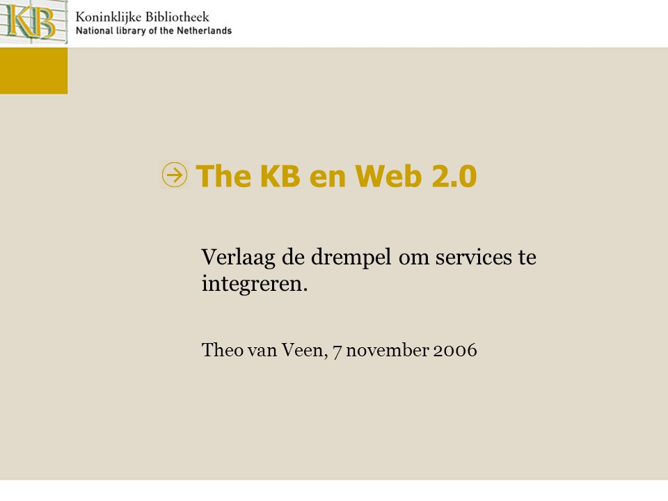The KB en Web 2.0 Verlaag de drempel om services te integreren. Theo van Veen, 7 november 2006