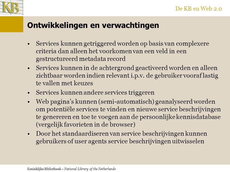 Koninklijke Bibliotheek – National Library of the Netherlands De KB en Web 2.0 Ontwikkelingen en verwachtingen Services kunnen getriggered worden op basis van complexere criteria dan alleen het voorkomen van een veld in een gestructureerd metadata record Services kunnen in de achtergrond geactiveerd worden en alleen zichtbaar worden indien relevant i.p.v.