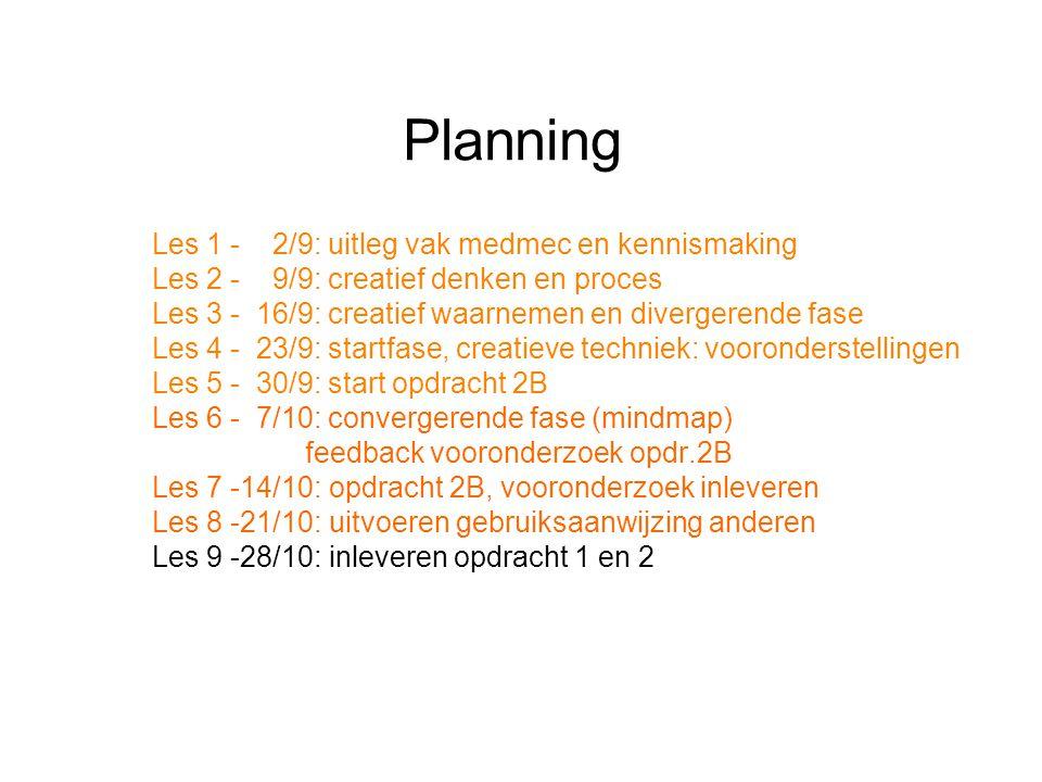 Planning Les 1 - 2/9: uitleg vak medmec en kennismaking Les 2 - 9/9: creatief denken en proces Les 3 - 16/9: creatief waarnemen en divergerende fase Les 4 - 23/9: startfase, creatieve techniek: vooronderstellingen Les 5 - 30/9: start opdracht 2B Les 6 - 7/10: convergerende fase (mindmap) feedback vooronderzoek opdr.2B Les 7 -14/10: opdracht 2B, vooronderzoek inleveren Les 8 -21/10: uitvoeren gebruiksaanwijzing anderen Les 9 -28/10: inleveren opdracht 1 en 2